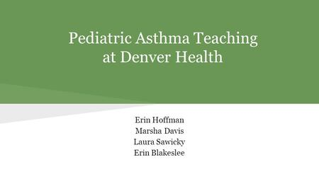 Pediatric Asthma Teaching at Denver Health Erin Hoffman Marsha Davis Laura Sawicky Erin Blakeslee.