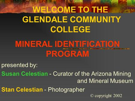 WELCOME TO THE GLENDALE COMMUNITY COLLEGE presented by: Susan Celestian - Curator of the Arizona Mining and Mineral Museum Stan Celestian - Photographer.