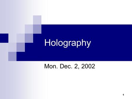 1 Holography Mon. Dec. 2, 2002. 2 History of Holography Invented in 1948 by Dennis Gabor for use in electron microscopy, before the invention of the laser.