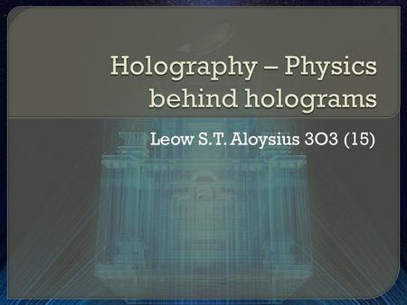 Leow S.T. Aloysius 3O3 (15).  Ever saw a Star Wars movie and wondered what is that green 3-D image of Yoda?  This image is actually a hologram.