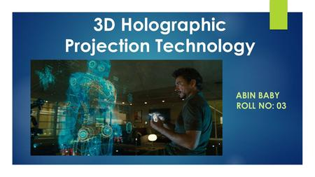 3D Holographic Projection Technology ABIN BABY ROLL NO: 03.