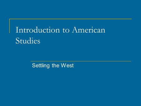 Introduction to American Studies Settling the West.