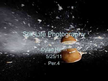 Still Life Photography Dylan Harm 5/25/11 Per.4. What is Still Life Photography? Still Life Photography is a demanding art in which the photographers.