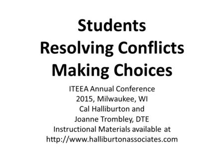 Students Resolving Conflicts Making Choices ITEEA Annual Conference 2015, Milwaukee, WI Cal Halliburton and Joanne Trombley, DTE Instructional Materials.