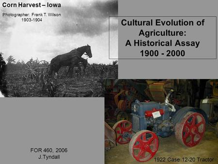 Photographer: Frank T. Wilson 1903-1904 1922 Case 12-20 Tractor Cultural Evolution of Agriculture: A Historical Assay 1900 - 2000 FOR 460, 2006 J.Tyndall.