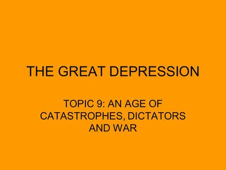 THE GREAT DEPRESSION TOPIC 9: AN AGE OF CATASTROPHES, DICTATORS AND WAR.