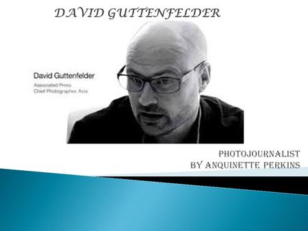 DAVID GUTTENFELDER.  Born in the US state of Iowa, he graduated from the University of Iowa with a B.A in Cultural Anthropology, African Studies,
