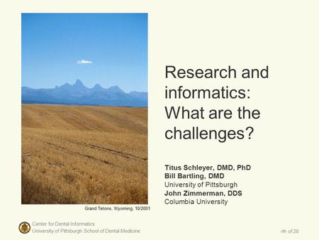 Center for Dental Informatics University of Pittsburgh School of Dental Medicine 1 of 20 Research and informatics: What are the challenges? Titus Schleyer,