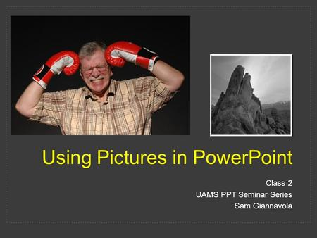 Using Pictures in PowerPoint Class 2 UAMS PPT Seminar Series Sam Giannavola.