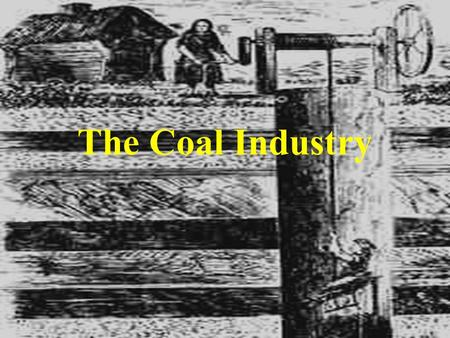 The Coal Industry. BEFORE THE INDUSTRIAL REVOLUTION Before 1500 there was little use of coal as a fuel in Britain but in the 16th century some enterprising.
