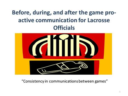 "Before, during, and after the game pro- active communication for Lacrosse Officials ""Consistency in communications between games"" 1."