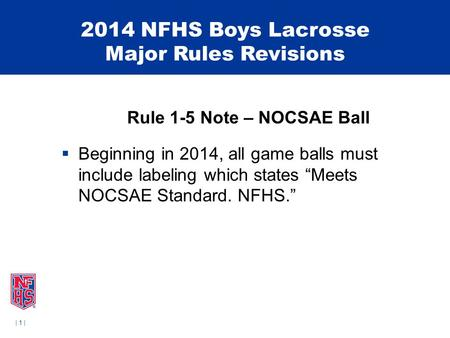 | 1 | 2014 NFHS Boys Lacrosse Major Rules Revisions Rule 1-5 Note – NOCSAE Ball  Beginning in 2014, all game balls must include labeling which states.