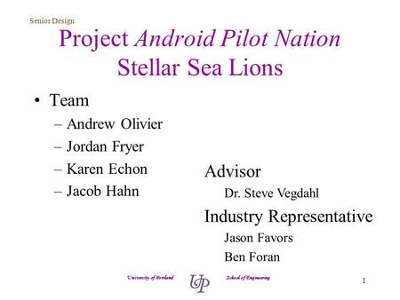 Senior Design 1 Project Android Pilot Nation Stellar Sea Lions Team –Andrew Olivier –Jordan Fryer –Karen Echon –Jacob Hahn University of Portland School.