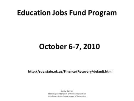 Education Jobs Fund Program October 6-7, 2010  Sandy Garrett State Superintendent of Public Instruction.