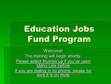 Education Jobs Fund Program Welcome! The training will begin shortly. Please select thumbs up if you've used Idaho Live before If you are dialing in by.
