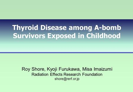 Thyroid Disease among A-bomb Survivors Exposed in Childhood Roy Shore, Kyoji Furukawa, Misa Imaizumi Radiation Effects Research Foundation