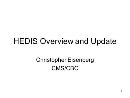 1 HEDIS Overview and Update Christopher Eisenberg CMS/CBC.
