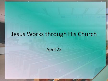 Jesus Works through His Church April 22. Think About It … If you have to be away, who do you get to pick up your mail? To watch your pet? To take care.