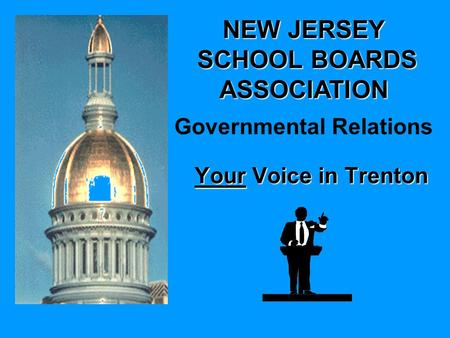NEW JERSEY SCHOOL BOARDS ASSOCIATION SCHOOL BOARDS ASSOCIATION Governmental Relations Your Voice in Trenton.
