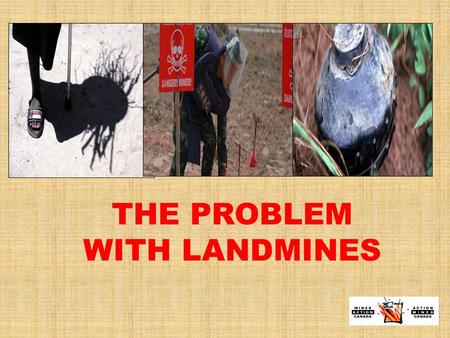 THE PROBLEM WITH LANDMINES. THE PROBLEM WITH LANDMINES… IS THEIR HUMANITARIAN IMPACT At least 4,000 new casualties in 2009 3,000 km 2 of contaminated.