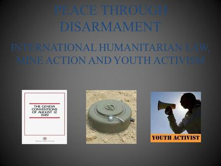PEACE THROUGH DISARMAMENT INTERNATIONAL HUMANITARIAN LAW, MINE ACTION AND YOUTH ACTIVISM.
