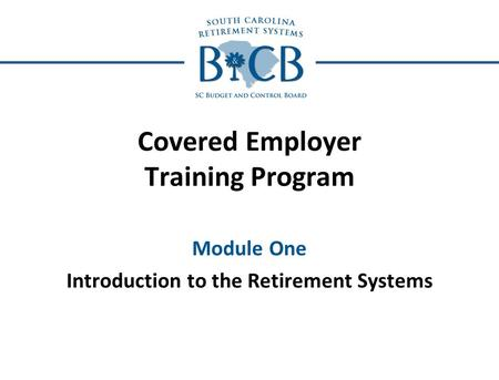 Covered Employer Training Program Module One Introduction to the Retirement Systems.
