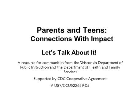 Parents and Teens: Connections With Impact Let's Talk About It! A resource for communities from the Wisconsin Department of Public Instruction and the.
