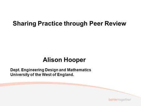 Sharing Practice through Peer Review Alison Hooper Dept. Engineering Design and Mathematics University of the West of England.