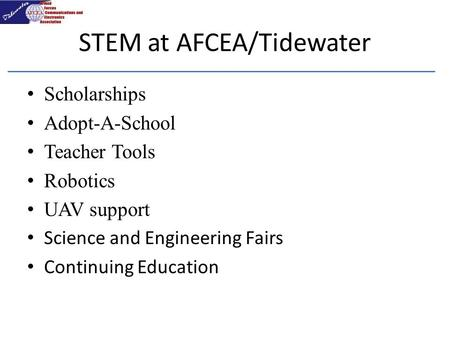 STEM at AFCEA/Tidewater Scholarships Adopt-A-School Teacher Tools Robotics UAV support Science and Engineering Fairs Continuing Education.