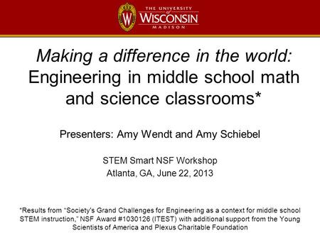 Making a difference in the world: Engineering in middle school math and science classrooms* Presenters: Amy Wendt and Amy Schiebel STEM Smart NSF Workshop.