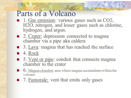 Parts of a Volcano 1. Gas emission: various gases such as CO2, H2O, nitrogen, and lesser gases such as chlorine, hydrogen, and argon. 2. Crater: depression.