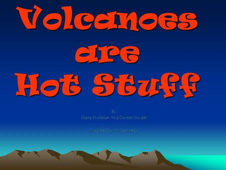 Volcanoes are Hot Stuff By Shana Huffaker And Doreen Snyder Modified by Mr. Kennedy.