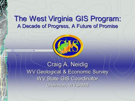 The West Virginia GIS Program: A Decade of Progress, A Future of Promise Craig A. Neidig WV Geological & Economic Survey WV State GIS Coordinator Chairman,