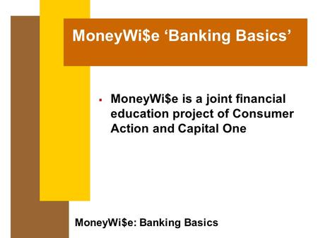 MoneyWi$e: Banking Basics MoneyWi$e 'Banking Basics'  MoneyWi$e is a joint financial education project of Consumer Action and Capital One.