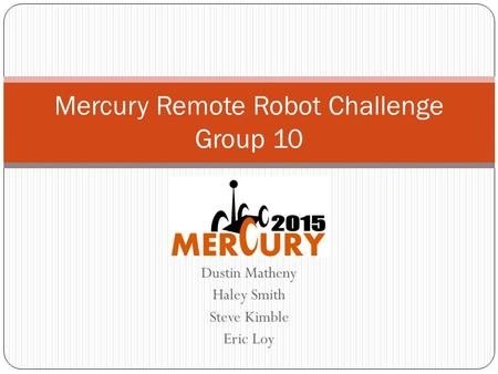 Dustin Matheny Haley Smith Steve Kimble Eric Loy Mercury Remote Robot Challenge Group 10.