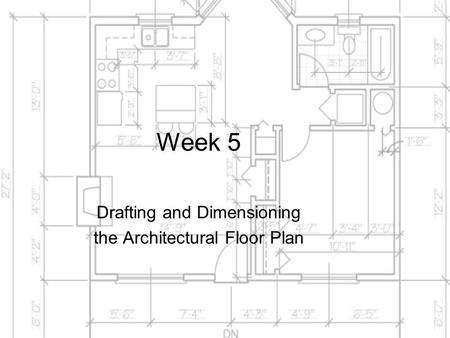 Week 5 Drafting and Dimensioning the Architectural Floor Plan.