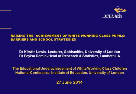RAISING THE ACHIEVEMENT OF WHITE WORKING CLASS PUPILS : BARRIERS AND SCHOOL STRATEGIES Dr Kirstin Lewis- Lecturer, Goldsmiths, University of London Dr.