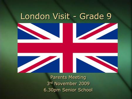 London Visit - Grade 9 Parents Meeting 3 rd November 2009 6.30pm Senior School Parents Meeting 3 rd November 2009 6.30pm Senior School.