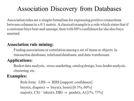 Association Discovery from Databases Association rules are a simple formalism for expressing positive connections between columns in a 0/1 matrix. A classical.