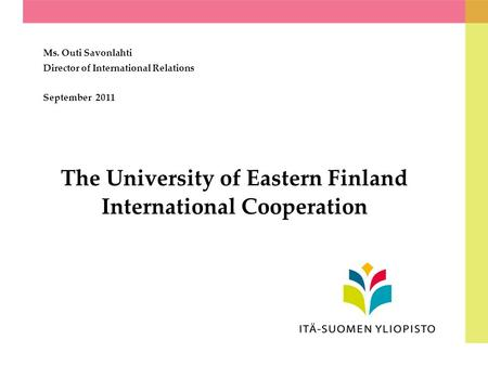 The University of Eastern Finland International Cooperation Ms. Outi Savonlahti Director of International Relations September 2011.