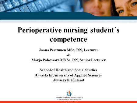 School of Health and Social Studies Perioperative nursing student´s competence Jaana Perttunen MSc, RN, Lecturer & Marjo Palovaara MNSc, RN, Senior Lecturer.