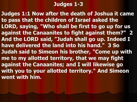 Judges 1-3 Judges 1:1 Now after the death of Joshua it came to pass that the children of Israel asked the LORD, saying, Who shall be first to go up for.