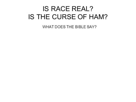 IS RACE REAL? IS THE CURSE OF HAM? WHAT DOES THE BIBLE SAY?