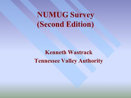 NUMUG Survey (Second Edition) Kenneth Wastrack Tennessee Valley Authority.