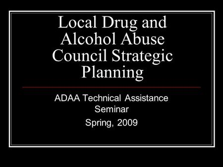 Local Drug and Alcohol Abuse Council Strategic Planning ADAA Technical Assistance Seminar Spring, 2009.