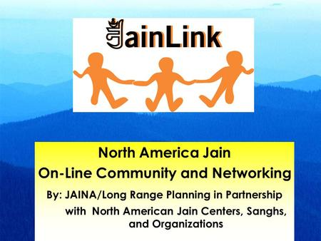 North America Jain On-Line Community and Networking By: JAINA/Long Range Planning in Partnership with North American Jain Centers, Sanghs, and Organizations.