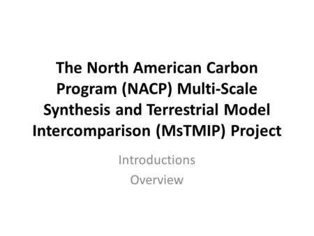 The North American Carbon Program (NACP) Multi-Scale Synthesis and Terrestrial Model Intercomparison (MsTMIP) Project Introductions Overview.