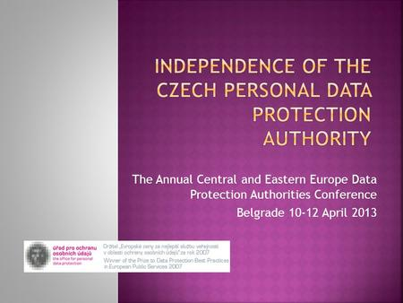 The Annual Central and Eastern Europe Data Protection Authorities Conference Belgrade 10-12 April 2013.