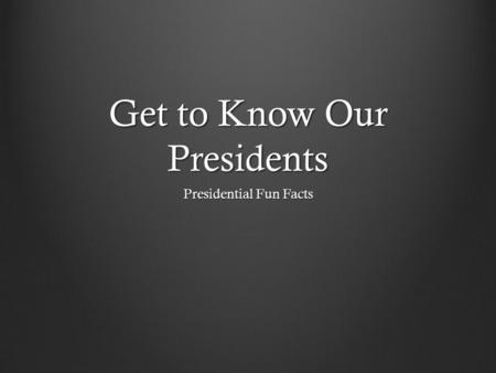 Get to Know Our Presidents Presidential Fun Facts.