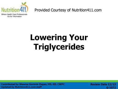 Lowering Your Triglycerides Provided Courtesy of Nutrition411.com Review Date 12/13 G-1072 Contributed by Shawna Gornick-Ilagan, MS, RD, CWPC Updated by.